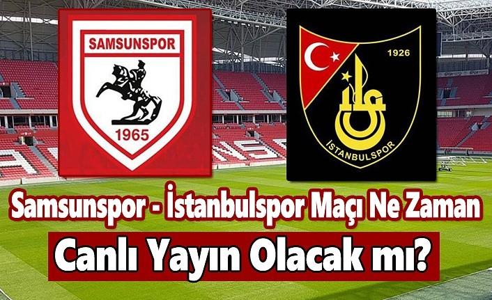 Samsunspor - İstanbulspor Maçı Ne Zaman, Canlı Yayın Olacak mı!