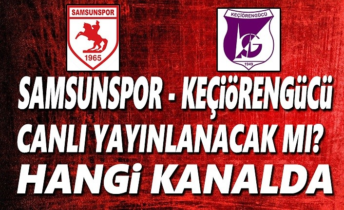 Samsunspor ve Keçiörengücü maçı ne zaman ,hangi kanalda yayınlanacak!