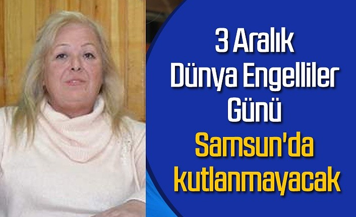 3 Aralık Dünya Engelliler Günü Samsun'da kutlanmayacak