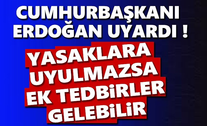 Cumhurbaşkanı Erdoğan: Yasaklara uyulmazsa ek tedbirler alabiliriz
