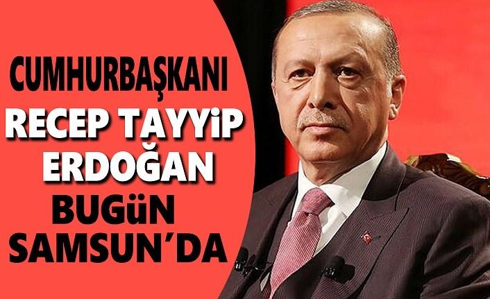 Cumhurbaşkanı Recep Tayyip Erdoğan bugün Samsun'da