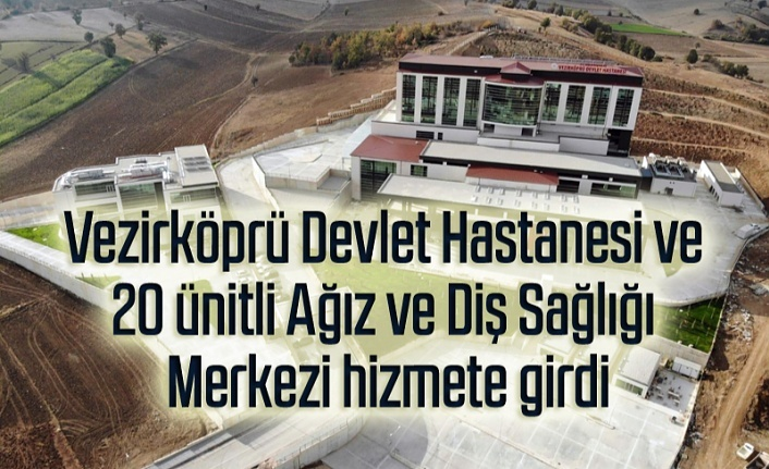 Samsun Vezirköprü Devlet Hastanesi ve 20 ünitli Ağız ve Diş Sağlığı Merkezi hizmete girdi