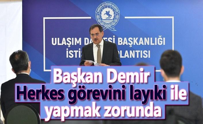 Başkan Demir : Herkes görevini layıki ile yapmak zorunda