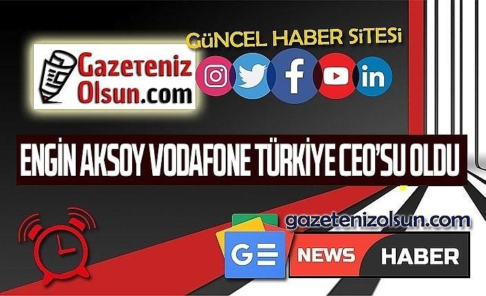Engin Aksoy Vodafone Türkiye CEO'su olarak atandı