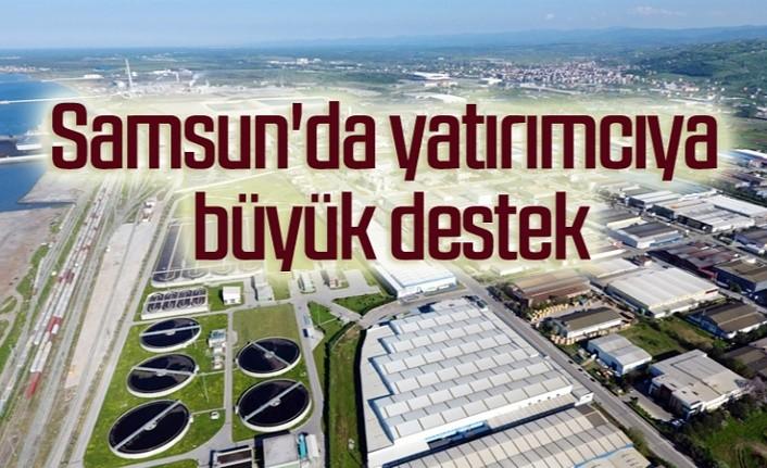 Samsun'da yatırımcıya büyük destek