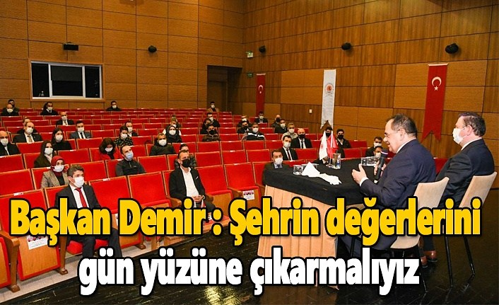Başkan Demir : Şehrin değerlerini gün yüzüne çıkarmalıyız