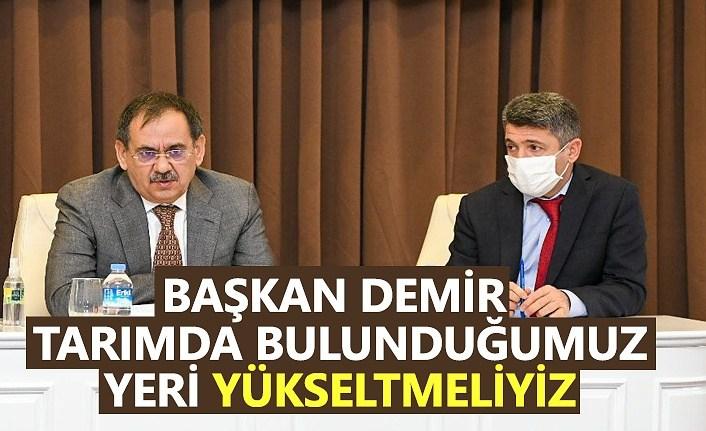 Başkan Demir : Tarımda bulunduğumuz yeri yükseltmeliyiz