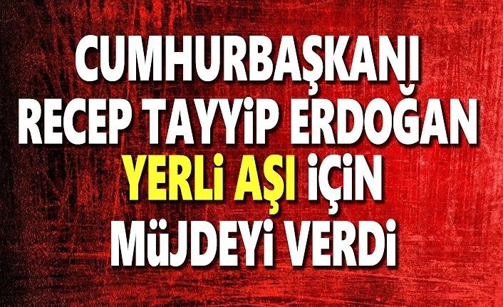 Cumhurbaşkanı Erdoğan, Yerli aşı için Müjdeyi verdi