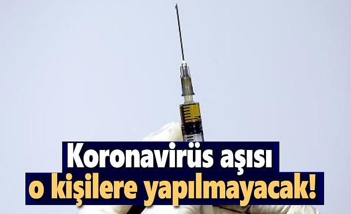 Koronavirüs aşısı o kişilere yapılmayacak!