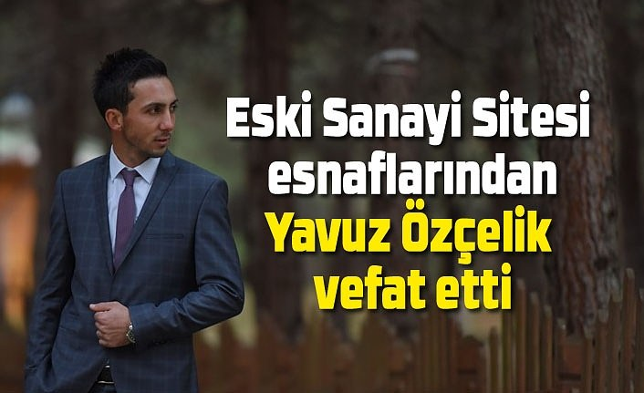 Eski Sanayi Sitesi esnaflarından Yavuz Özçelik vefat etti - Samsun Haber