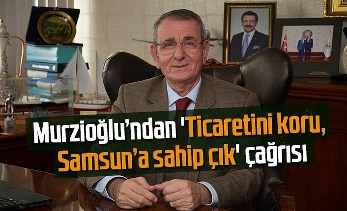Başkan Murzioğlu'ndan 'Ticaretini koru, Samsun'a sahip çık' çağrısı