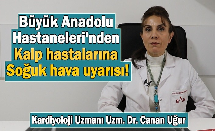 Büyük Anadolu Hastaneleri'nden kalp hastalarına soğuk hava uyarısı!