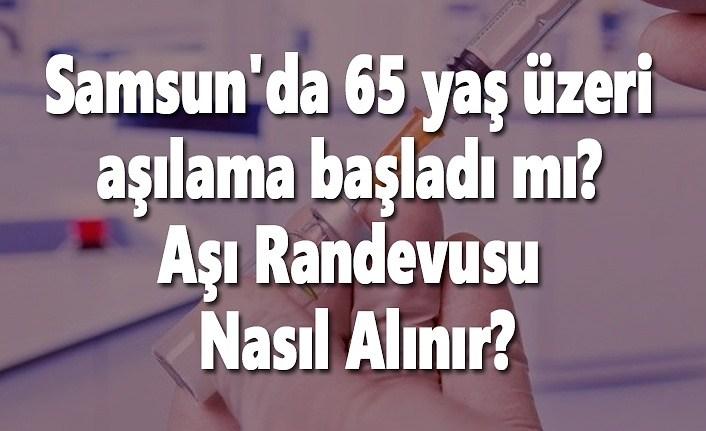 Samsun'da 65 yaş üzeri aşılama başladı mı, Samsun Aşı Randevusu Nasıl Alınır?
