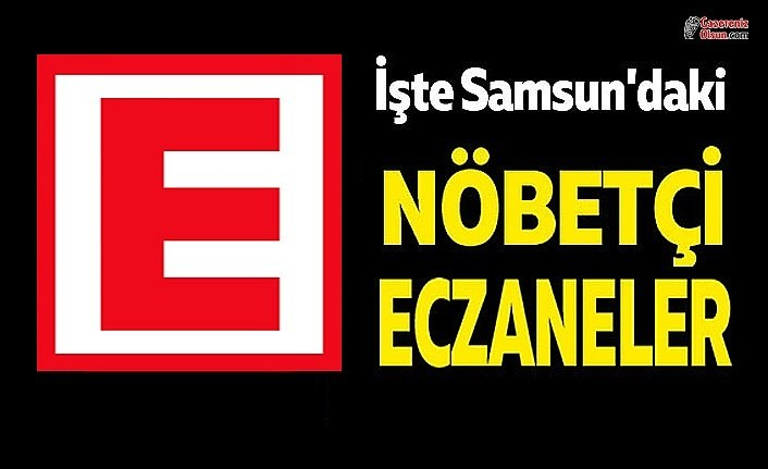 30 Mart Samsun Nöbetçi Eczane Listesi , Samsun'da hangi eczaneler nöbetçi