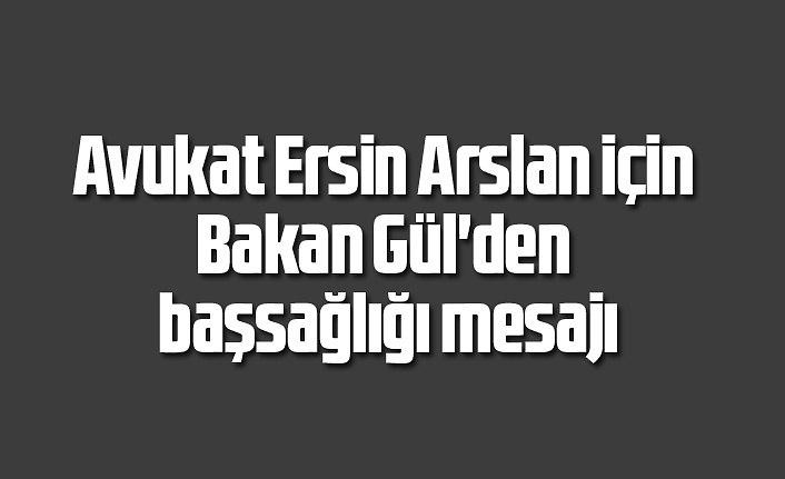 Avukat Ersin Arslan için Bakan Gül'den başsağlığı mesajı
