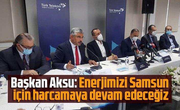 Başkan Aksu: Enerjimizi Samsun için harcamaya devam edeceğiz