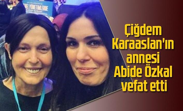 Çiğdem Karaaslan'ın annesi Abide Özkal vefat etti