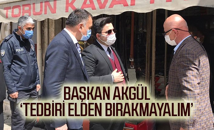 Başkan Akgül'den tedbiri elden bırakmayalım uyarısı