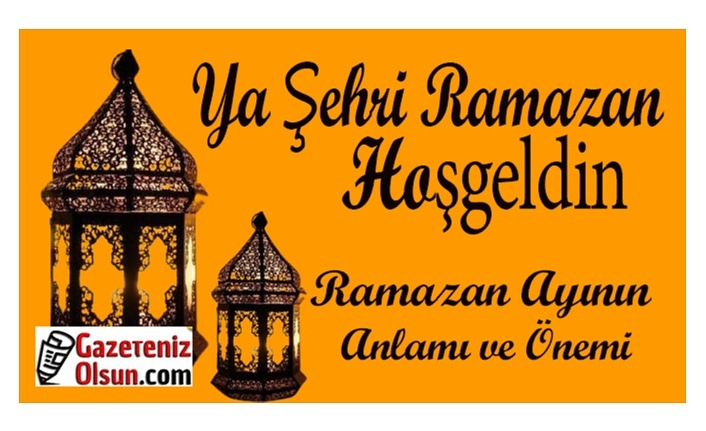 Ramazan Ayının Anlamı ve Önemi Nedir? Ya Şehri Ramazan Hoşgeldin
