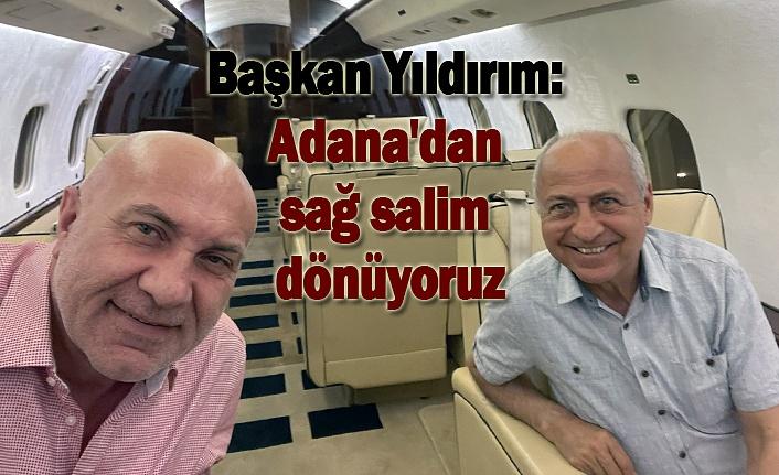 Başkan Yıldırım: Adana'dan sağ salim dönüyoruz