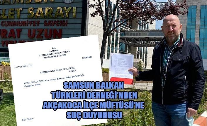 Samsun Balkan Türkleri'nden Akçakoca İlçe Müftüsü için suç duyurusu!