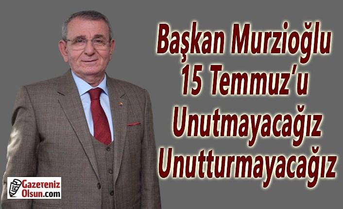 Başkan Murzioğlu: 15 Temmuz'u unutmayacağız, unutturmayacağız