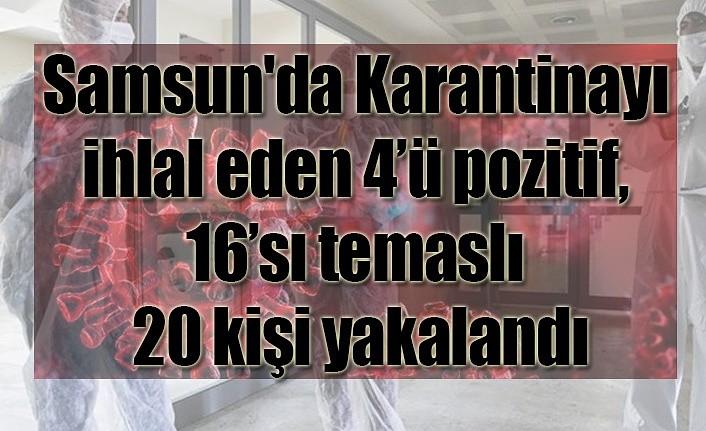 Samsun'da Karantinayı ihlal eden 4'ü pozitif, 16'sı temaslı 20 kişi yakalandı