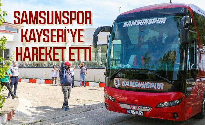 Samsunspor Kayseri'ye hareket etti