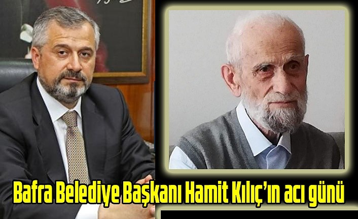 Bafra Belediye Başkanı Hamit Kılıç'ın acı günü