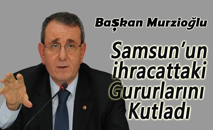 Başkan Murzioğlu Samsun'un ihracattaki gururlarını kutladı