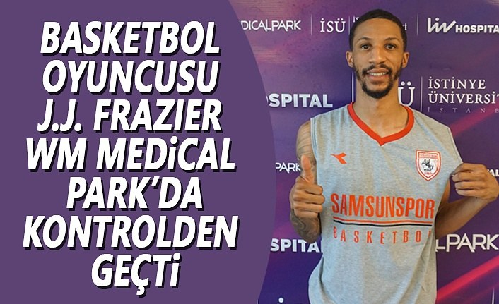 Basketbol Oyuncusu J.J. Frazıer WM Medical Park'da Kontrolden Geçti