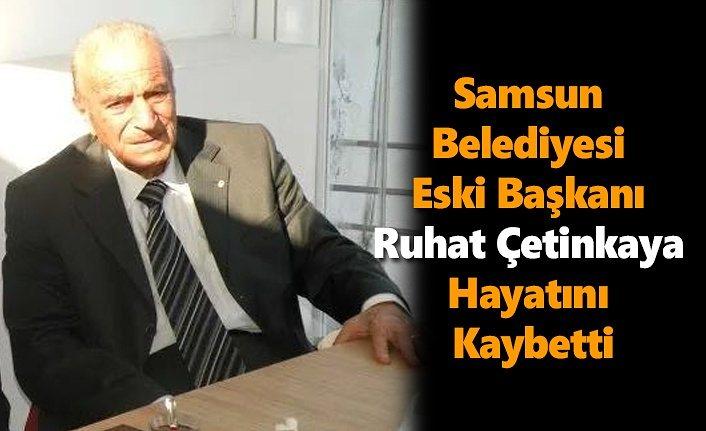 Samsun Belediyesi Eski Başkanı Ruhat Çetinkaya Hayatını Kaybetti