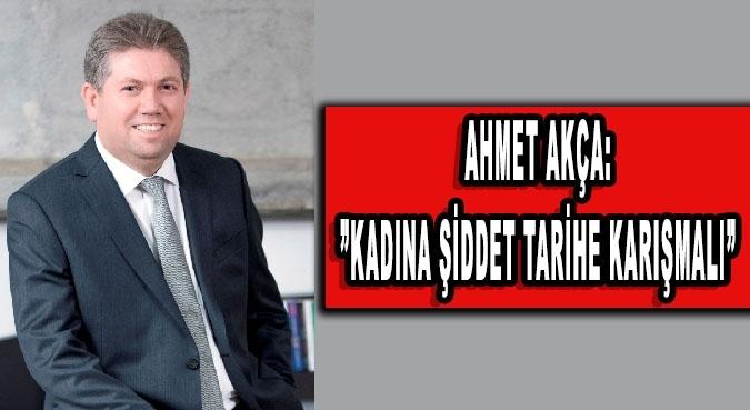 Ahmet Akça:Kadına şiddet tarihe karışmalı