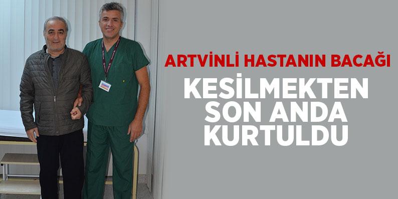 Artvinli hastanın bacağı kesilmekten son anda kurtuldu
