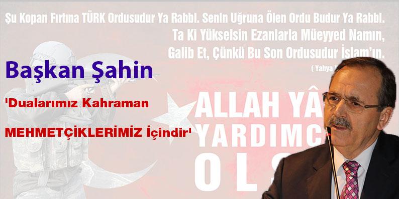 Başkan Şahin 'Dualarımız Kahraman Mehmetçiklerimiz İçindir'