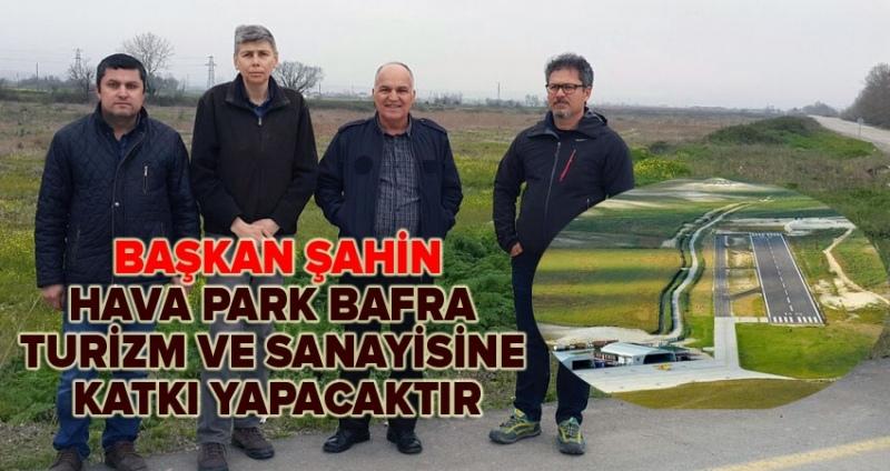 Başkan Şahin: Hava Park Bafra turizm ve sanayisine katkı yapacaktır