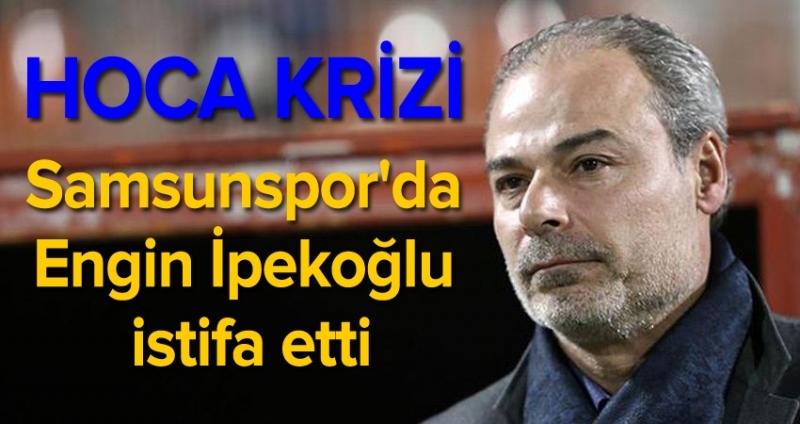 Engin İpekoğlu Samsunspor'dan istifa etti