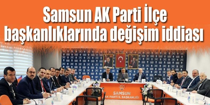 Samsun AK Parti İlçe başkanlıklarında değişim iddiası