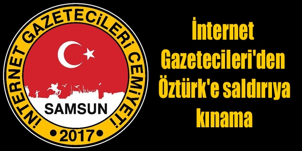 Samsun İnternet Gazetecileri'den Öztürk'e saldırıya kınama