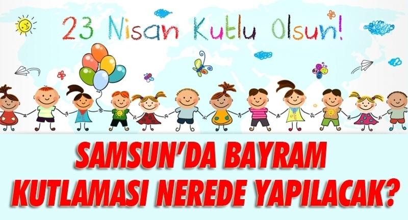 Samsun'da 23 Nisan Bayram Kutlamaları nerede yapılacak? işte cevabı