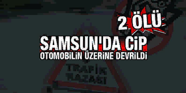 Samsun'da cip otomobilin üzerine devrildi: 2 ölü