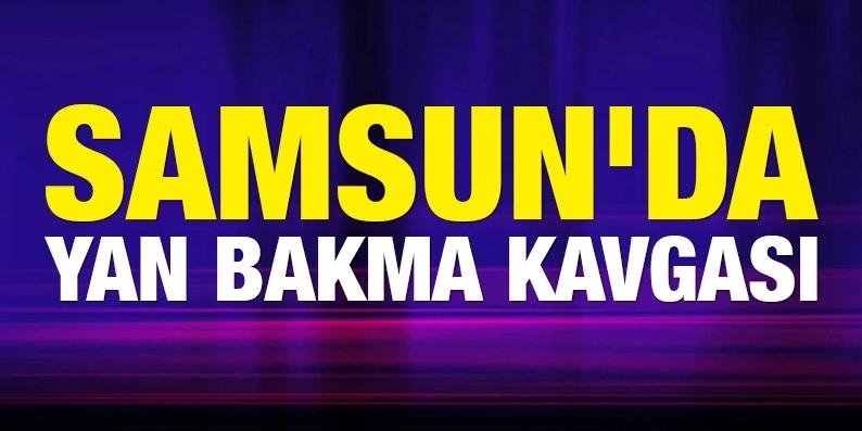 Samsun'da 'yan bakma' kavgası