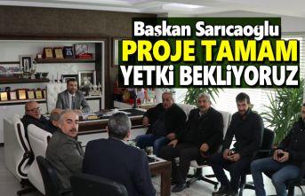 Başkan Sarıcaoğlu , Proje Tamam Yetki Bekleniyor