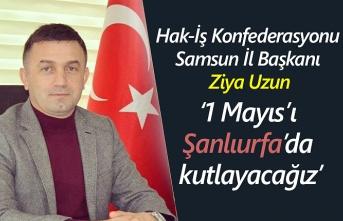 Ziya Uzun: Hak-İş 1 Mayıs'ı Şanlıurfa'da kutluyor