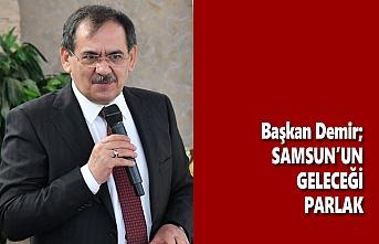 Başkan Demir; Samsun'un Geleceği Parlak