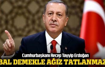 Cumhurbaşkanı Erdoğan, Bal bal demekle ağız tatlanmaz