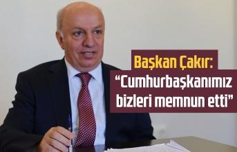 Başkan Çakır, Cumhurbaşkanımız bizleri memnun etti
