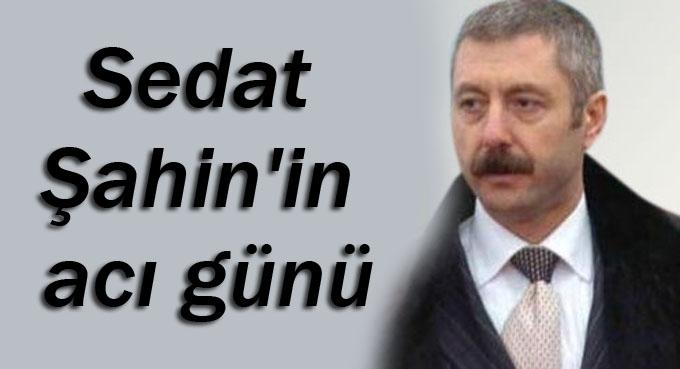 Sedat Şahin'in acı günü