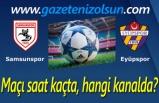 Samsunspor Eyüpspor Maçı saat kaçta, hangi kanalda?